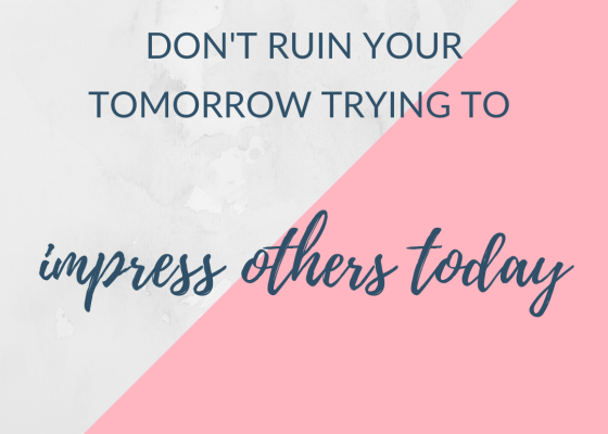 don't ruin your tomorrow trying to impress others today