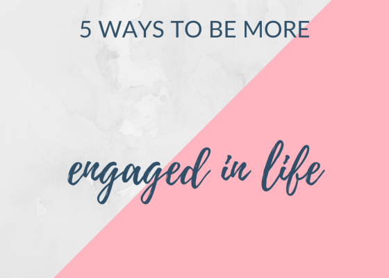 5 ways to be more engaged in life