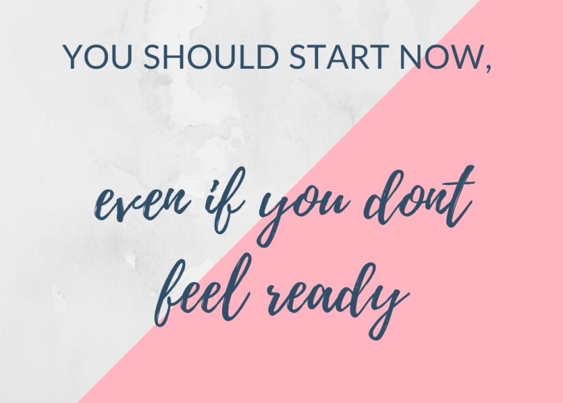 You should start now, even if you dont feel ready