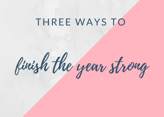 Three ways to finish the year strong