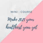 Mini Course - Make 2021 your healthiest year yet