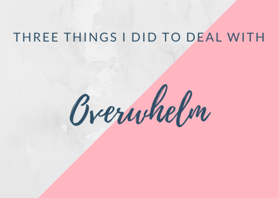Three things I did to deal with overwhelm