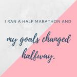 I ran a half marathon and my goals changed halfway.