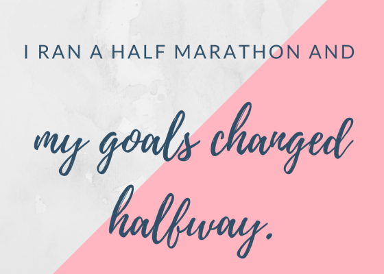 I ran a half marathon and my goals changed halfway.